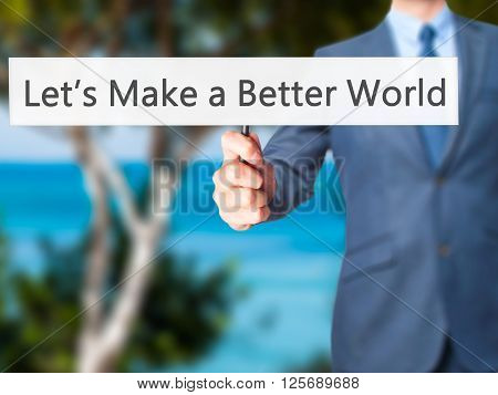 Let's Make A Better World - Businessman Hand Holding Sign