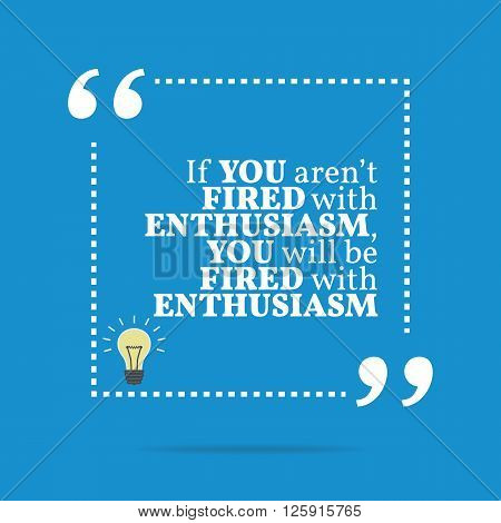 Inspirational Motivational Quote. If You Aren't Fired With Enthusiasm, You Will Be Fired With Enthus