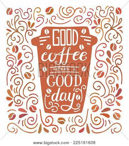 Good Coffee Means A Good Day. Colorful Vector Illustration With Hand Lettering And Doodle Loops, Swr