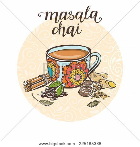 Masala Chai. Vector Illustration With Hot Drink And Its Ingredients In Circle Composition And Handwr