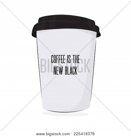 Vector Coffee To Go Poster. Coffee Is A Nes Black Illustration. Hot Drink Cup Best In The Morning. P