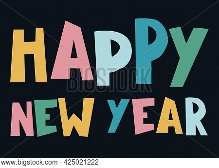 Happy New Year Design. Hand-lettered Greeting Phrase, Multicolored Bold Letters On Dark Background