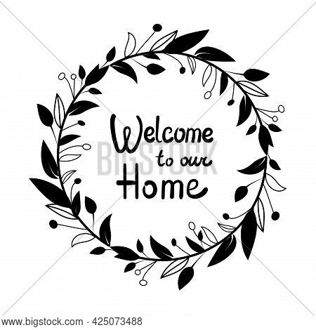 Welcome To Our Home, Welcome Sign, Hand Drawn. Black And White Wreath Of Leaves And Berries. Vector