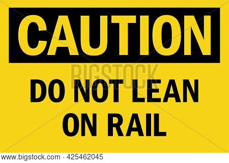 Do Not Lean On Rail Caution Sign. Black On Yellow Background. Facility Labels And Stickers.