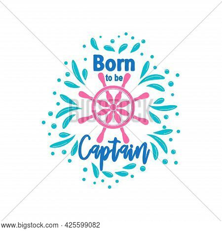 Marine Quote With The Helm Of The Ship And The Text Born To The Captain, Splashing Water. Lettering