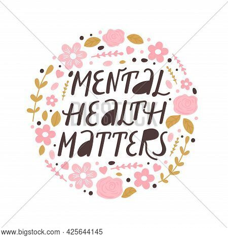 Mental Health Matters Inspirational Lettering Phrase. Psychology Quote With Floral Elements. Self Ca