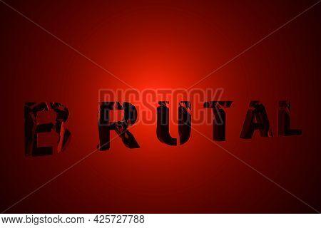 3d Illustration Depicting The Word Brutal Composed Of Broken Black Letters On A Dark Red Background