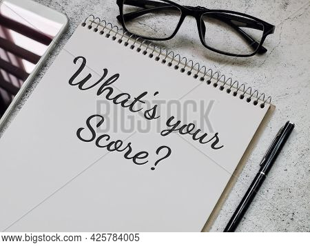 Phrase What Is Your Score Written On Note Book With Pen,smartphone And Eye Glasses. Business Concept