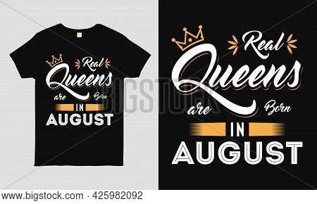 Real Queens Are Born In August  Saying Typography Cool T-shirt Design. Birthday Gift Tee Shirt.