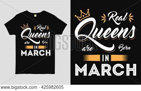 Real Queens Are Born In March Saying Typography Cool T-shirt Design. Birthday Gift Tee Shirt.