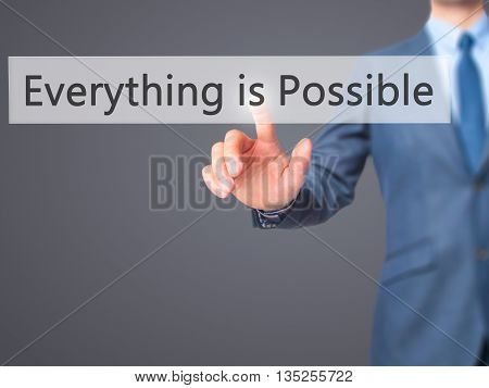 Everything Is Possible - Businessman Hand Pressing Button On Touch Screen Interface.