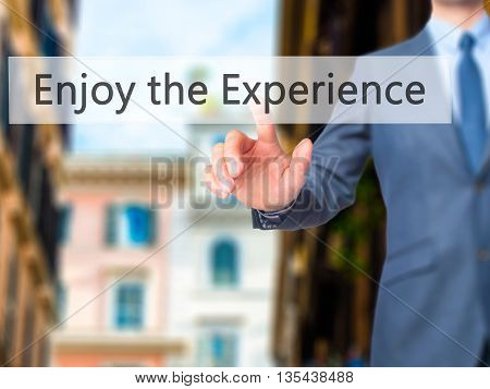 Enjoy The Experience - Businessman Hand Pressing Button On Touch Screen Interface.