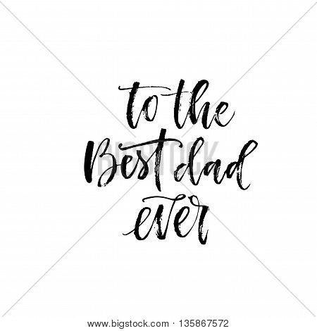To the best dad ever card. Hand drawn lettering background for Happy Fathers Day. Ink illustration. Modern brush calligraphy. Isolated on white background.