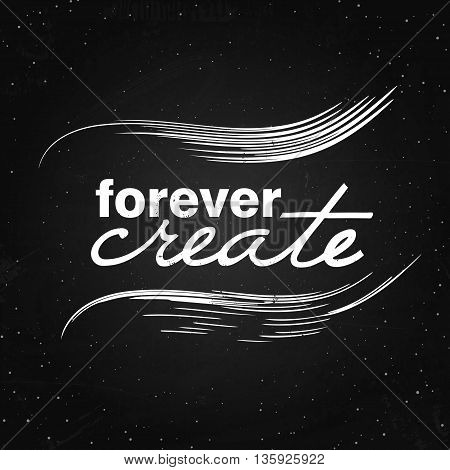 Vector motivation and inspiration illustration. Forever create - quotation. Typography poster with brush strokes on the chalkboard.
