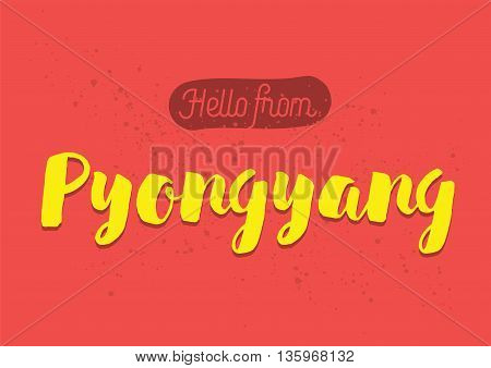 Hello from Pyongyang, North Korea. Greeting card with typography, lettering design. Hand drawn brush calligraphy, text for t-shirt, post card, poster. Isolated vector illustration.
