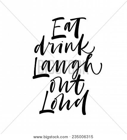 Eat, Drink, Laugh Out Loud Phrase. Ink Illustration. Modern Brush Calligraphy. Isolated On White Bac