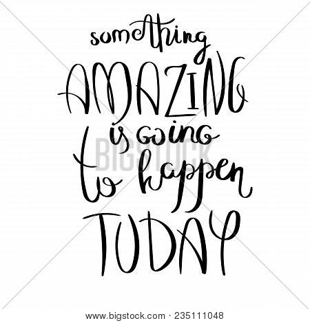 Something Amazing Is Going To Happen Today. Inspirational Vector Hand Drawn Quote. Ink Brush Letteri