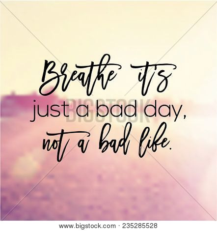 Quote - Breathe it's just a bad day, not a bad life