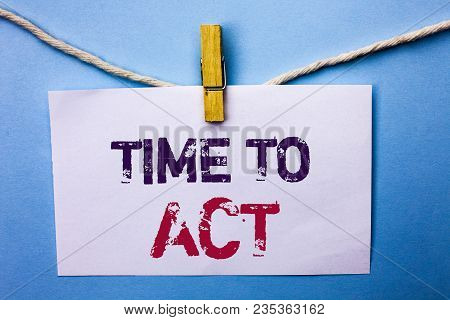 Text Sign Showing Time To Act. Conceptual Photo Action Moment Strategy Deadline Perform Start Effort