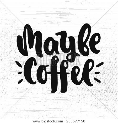 Vector Hand Drawn Illustration. Lettering Maybe Coffee. Poster, Postcard.