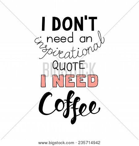 Hand Drawn Lettering Funny Quote I Dont Need An Inspirational Quote I Need Coffee. Isolated Objects