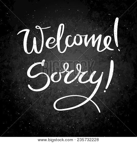 Welcome. Sorry. Hand Drawn Vector Lettering Phrase. Modern Motivating Calligraphy Decor For Wall, Po