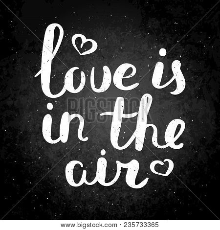 Love Is In The Air. Hand Drawn Vector Lettering Phrase. Modern Motivating Calligraphy Decor For Wall