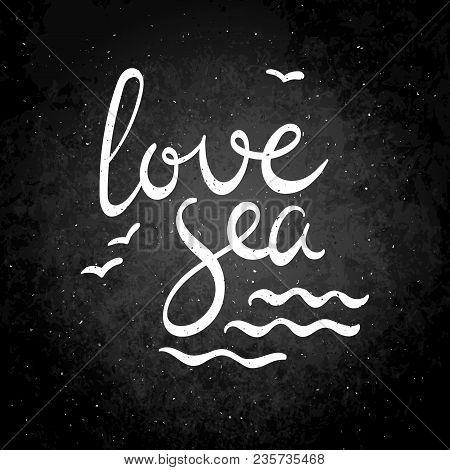 Love Sea. Hand Drawn Vector Lettering Phrase. Modern Motivating Calligraphy Decor For Wall, Poster,
