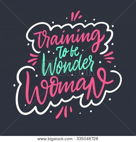 Training To Be Wonder Woman. Hand Drawn Vector Lettering Phrase.