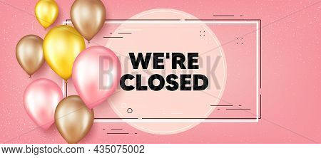 We Are Closed Text. Balloons Frame Promotion Banner. Business Closure Sign. Store Bankruptcy Symbol.