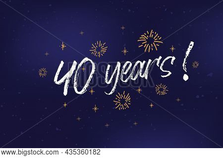 40 Years Card, Banner. 40 Years Greeting Scratched Calligraphy Text, Words, Gold Stars. Hand Drawn I