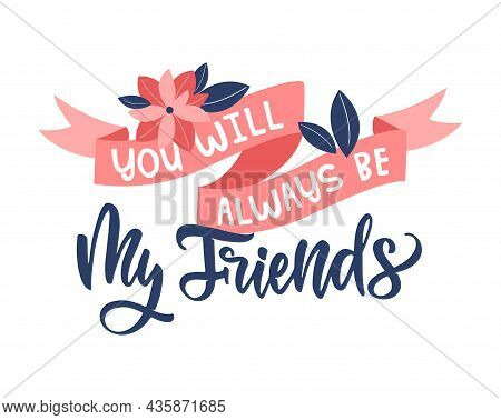 The Quote, You Will Always Be My Friends Is Good For Friendship Day. This Is A Lettering Phrase With