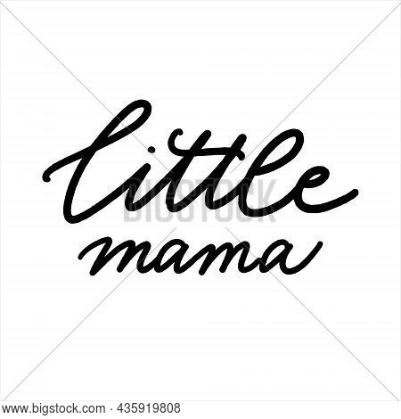 Little Mama. Hand Drawn Lettering. Ink Illustration. Modern Brush Calligraphy. Isolated On White Bac