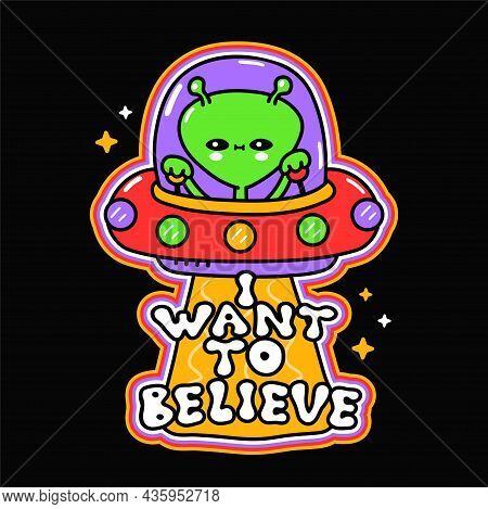 Funny Cute Happy Alien In Ufo Flying Saucer. I Want To Believe Phrase. Vector Hand Drawn Doodle Cart