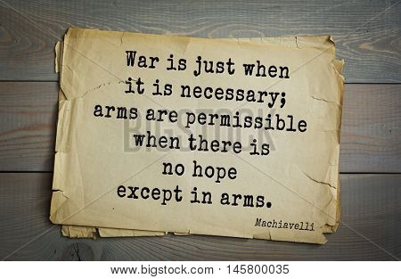 Aphorism by Machiavelli (1469-1527), Italian thinker, philosopher, writer, politician.War is just when it is necessary; arms are permissible when there is no hope except in arms.