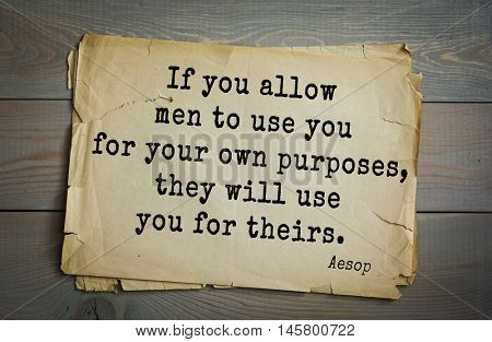 Aphorism by Aesop,  ancient Greek poet and fabulist. If you allow men to use you for your own purposes, they will use you for theirs.