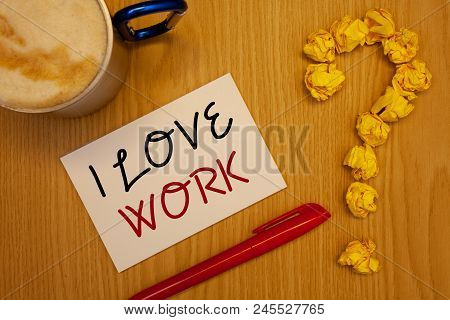Words Writing Texts I Love Work. Business Concept For To Be Happy Satisfied With Job Be Doing What Y