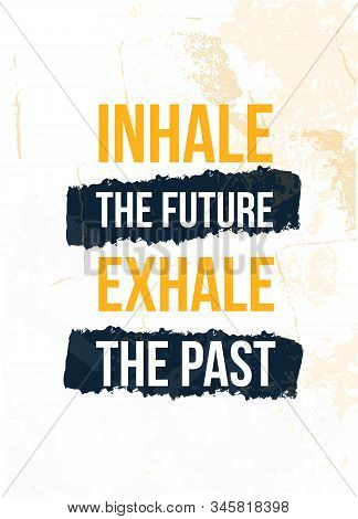 Inhale The Future Exhale The Past Poster Quote. Inspirational Typography, Motivation. Good Experienc