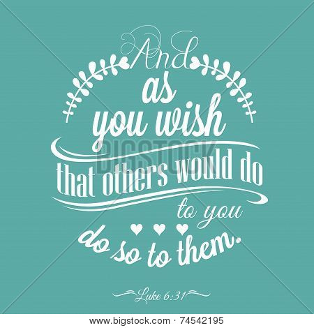 Quote - Luke 6:31 - And as you wish that others would do to you, do so to them.