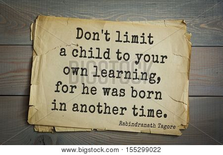 Top 40 quotes by Rabindranath Tagore - Indian writer, poet, musician, winner of Nobel Prize.   Don't limit a child to your own learning, for he was born in another time.