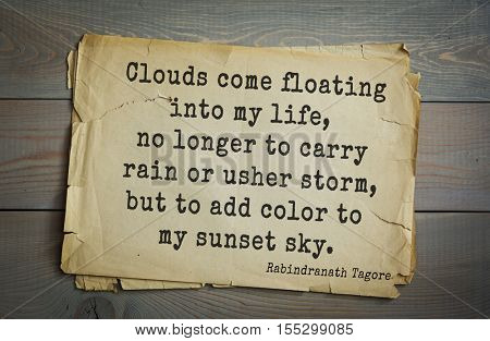 Top 40 quotes by Rabindranath Tagore - Indian writer,  musician, winner of Nobel Prize.   Clouds come floating into my life, no longer to carry rain or usher storm, but to add color to my sunset sky.