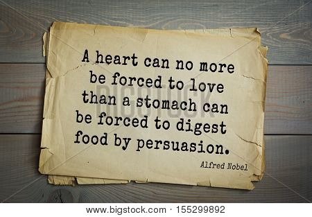 Top 15 quotes by  Alfred Bernhard Nobel - Swedish chemist, engineer, inventor, businessman A heart can no more be forced to love than a stomach can be forced to digest food by persuasion