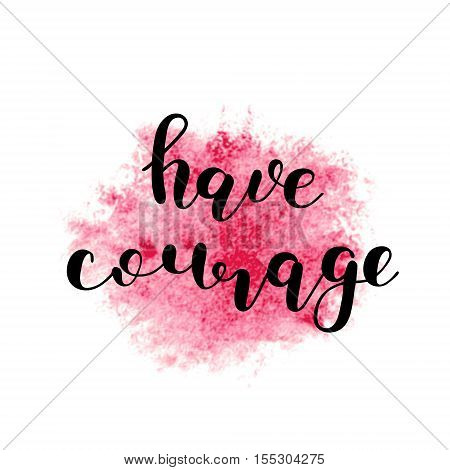 Have courage. Brush hand lettering. Inspiring quote. Motivating modern calligraphy. Can be used for photo overlays, posters, holiday clothes, cards and more.