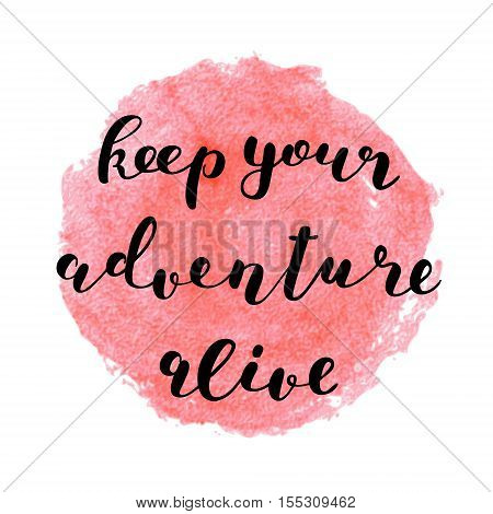 Keep your adventure alive. Brush hand lettering. Inspiring quote. Motivating modern calligraphy. Can be used for photo overlays, posters, clothes, cards and more.
