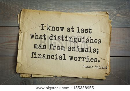 Top 5 quotes by Romain Rolland - French dramatist, novelist, essayist, art historian, mystic,  winner of Nobel Prize. I know at last what distinguishes man from animals; financial worries.