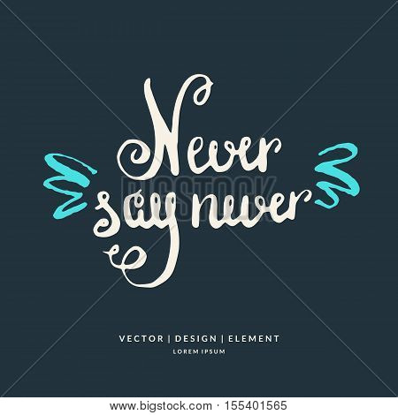 Never say never. Modern hand drawn lettering phrase. Calligraphy brush and ink. Handwritten inscriptions and quotes for layout and template. Vector illustration of text