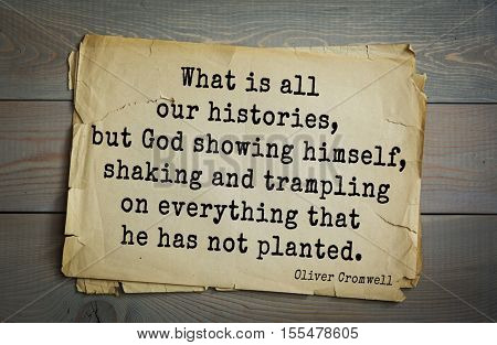 Top 15 quotes by Oliver Cromwell - English military political leader , Lord Protector. What is all our histories, but God showing himself, shaking and trampling on everything that he has not planted