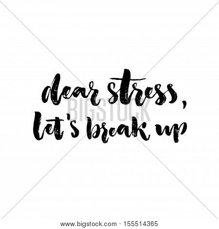 Dear stress, let's break up. Inspirational saying about anxiety, emotional problems. Brush lettering, black letters isolated on white background.