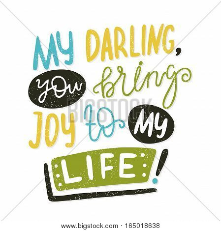 My darling, you bring joy to my life. Bright multi-colored letters. Modern and stylish hand drawn lettering. Quote. Hand-painted inscription. Motivational calligraphy poster, typography. Vintage.