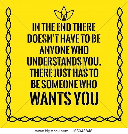 Motivational quote. In the end there doesn't have to be anyone who understands you. There just has to be someone who wants you. On yellow background.